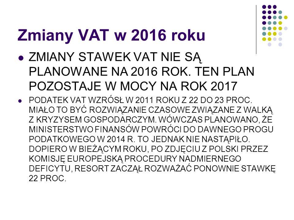 Zmiany VAT w 2016 roku ZMIANY STAWEK VAT NIE SĄ PLANOWANE NA 2016 ROK. TEN PLAN POZOSTAJE W MOCY NA ROK 2017 PODATEK VAT WZRÓSŁ W 2011 ROKU Z 22 DO 23