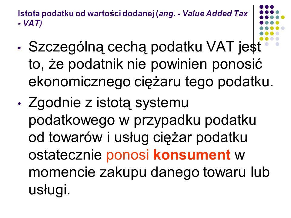 Istota podatku od wartości dodanej (ang. - Value Added Tax - VAT) Szczególną cechą podatku VAT jest to, że podatnik nie powinien ponosić ekonomicznego