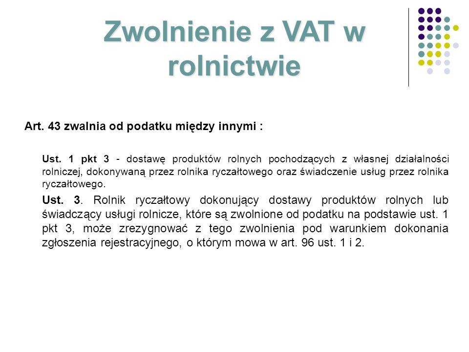 Zwolnienie z VAT w rolnictwie Art. 43 zwalnia od podatku między innymi : Ust. 1 pkt 3 - dostawę produktów rolnych pochodzących z własnej działalności
