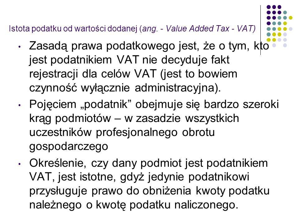 Istota podatku od wartości dodanej (ang. - Value Added Tax - VAT) Zasadą prawa podatkowego jest, że o tym, kto jest podatnikiem VAT nie decyduje fakt