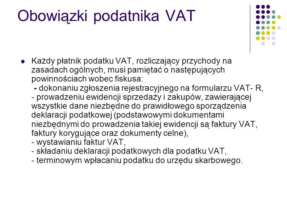 Obowiązki podatnika VAT Każdy płatnik podatku VAT, rozliczający przychody na zasadach ogólnych, musi pamiętać o następujących powinnościach wobec fiskusa: - dokonaniu zgłoszenia rejestracyjnego na formularzu VAT- R, - prowadzeniu ewidencji sprzedaży i zakupów, zawierającej wszystkie dane niezbędne do prawidłowego sporządzenia deklaracji podatkowej (podstawowymi dokumentami niezbędnymi do prowadzenia takiej ewidencji są faktury VAT, faktury korygujące oraz dokumenty celne), - wystawianiu faktur VAT, - składaniu deklaracji podatkowych dla podatku VAT, - terminowym wpłacaniu podatku do urzędu skarbowego.