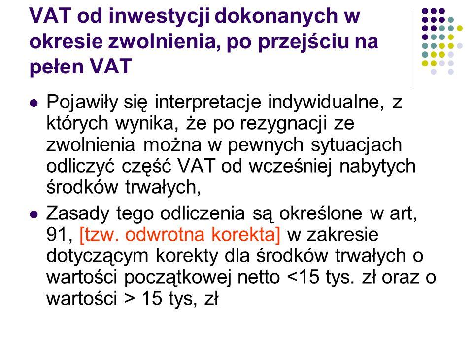 VAT od inwestycji dokonanych w okresie zwolnienia, po przejściu na pełen VAT Pojawiły się interpretacje indywidualne, z których wynika, że po rezygnacji ze zwolnienia można w pewnych sytuacjach odliczyć część VAT od wcześniej nabytych środków trwałych, Zasady tego odliczenia są określone w art, 91, [tzw.