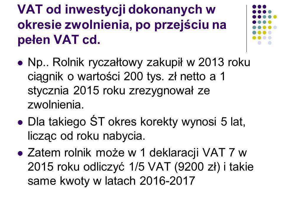 VAT od inwestycji dokonanych w okresie zwolnienia, po przejściu na pełen VAT cd. Np.. Rolnik ryczałtowy zakupił w 2013 roku ciągnik o wartości 200 tys