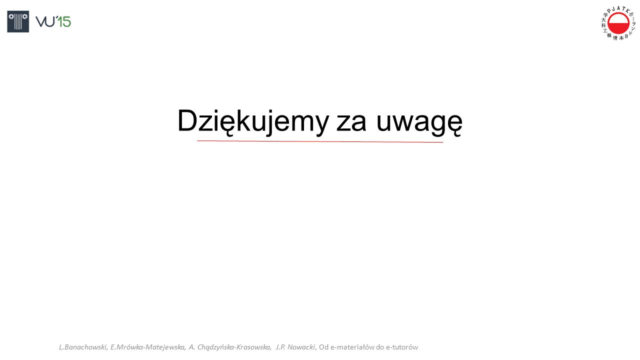 Dziękujemy za uwagę L.Banachowski, E.Mrówka-Matejewska, A. Chądzyńska-Krasowska, J.P. Nowacki, Od e-materiałów do e-tutorów