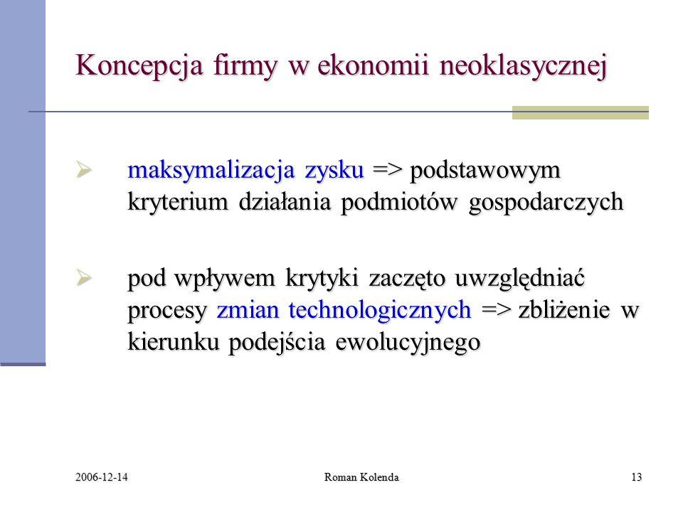 2006-12-14 Roman Kolenda13 Koncepcja firmy w ekonomii neoklasycznej  maksymalizacja zysku => podstawowym kryterium działania podmiotów gospodarczych  pod wpływem krytyki zaczęto uwzględniać procesy zmian technologicznych => zbliżenie w kierunku podejścia ewolucyjnego