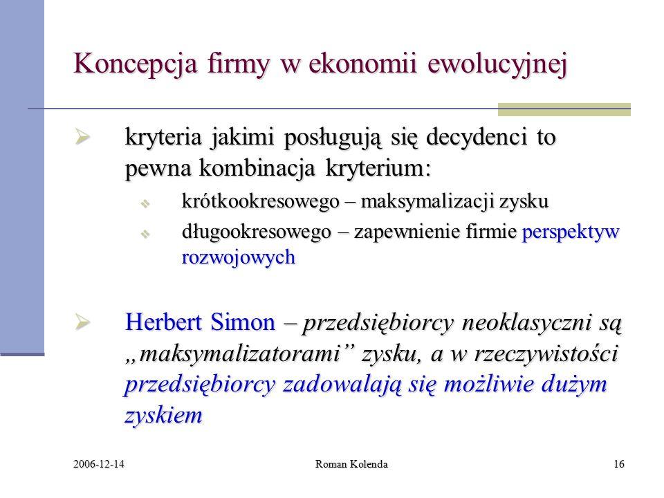 """2006-12-14 Roman Kolenda16 Koncepcja firmy w ekonomii ewolucyjnej  kryteria jakimi posługują się decydenci to pewna kombinacja kryterium:  krótkookresowego – maksymalizacji zysku  długookresowego – zapewnienie firmie perspektyw rozwojowych  Herbert Simon – przedsiębiorcy neoklasyczni są """"maksymalizatorami zysku, a w rzeczywistości przedsiębiorcy zadowalają się możliwie dużym zyskiem"""