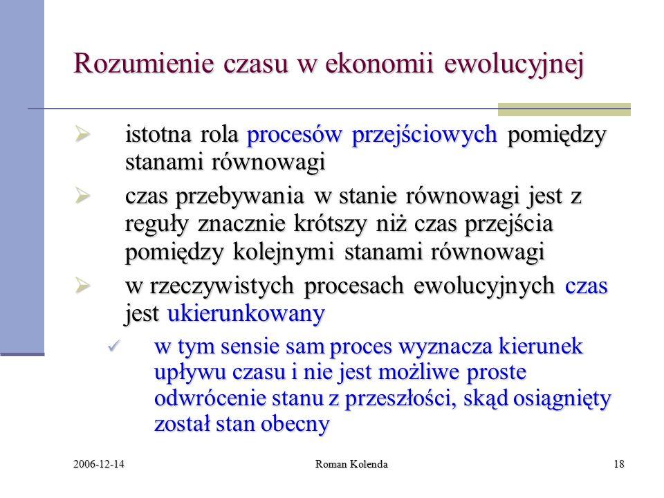 2006-12-14 Roman Kolenda18 Rozumienie czasu w ekonomii ewolucyjnej  istotna rola procesów przejściowych pomiędzy stanami równowagi  czas przebywania w stanie równowagi jest z reguły znacznie krótszy niż czas przejścia pomiędzy kolejnymi stanami równowagi  w rzeczywistych procesach ewolucyjnych czas jest ukierunkowany w tym sensie sam proces wyznacza kierunek upływu czasu i nie jest możliwe proste odwrócenie stanu z przeszłości, skąd osiągnięty został stan obecny w tym sensie sam proces wyznacza kierunek upływu czasu i nie jest możliwe proste odwrócenie stanu z przeszłości, skąd osiągnięty został stan obecny