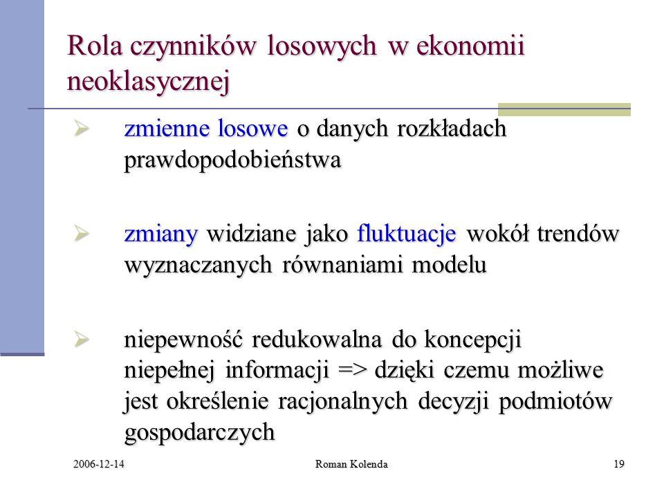 2006-12-14 Roman Kolenda19 Rola czynników losowych w ekonomii neoklasycznej  zmienne losowe o danych rozkładach prawdopodobieństwa  zmiany widziane jako fluktuacje wokół trendów wyznaczanych równaniami modelu  niepewność redukowalna do koncepcji niepełnej informacji => dzięki czemu możliwe jest określenie racjonalnych decyzji podmiotów gospodarczych