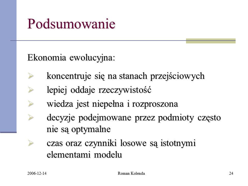 2006-12-14 Roman Kolenda24 Podsumowanie Ekonomia ewolucyjna:  koncentruje się na stanach przejściowych  lepiej oddaje rzeczywistość  wiedza jest niepełna i rozproszona  decyzje podejmowane przez podmioty często nie są optymalne  czas oraz czynniki losowe są istotnymi elementami modelu