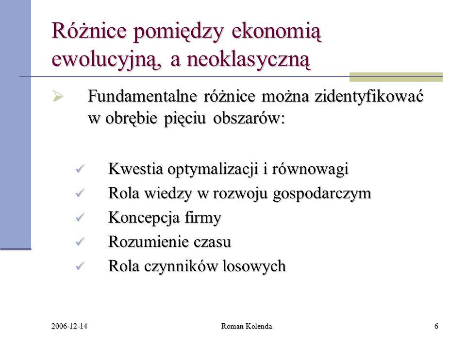 2006-12-14 Roman Kolenda6 Różnice pomiędzy ekonomią ewolucyjną, a neoklasyczną  Fundamentalne różnice można zidentyfikować w obrębie pięciu obszarów: Kwestia optymalizacji i równowagi Kwestia optymalizacji i równowagi Rola wiedzy w rozwoju gospodarczym Rola wiedzy w rozwoju gospodarczym Koncepcja firmy Koncepcja firmy Rozumienie czasu Rozumienie czasu Rola czynników losowych Rola czynników losowych