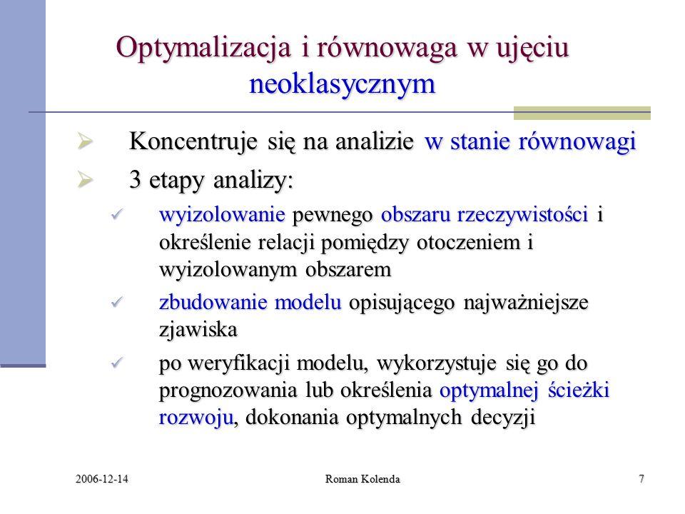 2006-12-14 Roman Kolenda7 Optymalizacja i równowaga w ujęciu neoklasycznym  Koncentruje się na analizie w stanie równowagi  3 etapy analizy: wyizolowanie pewnego obszaru rzeczywistości i określenie relacji pomiędzy otoczeniem i wyizolowanym obszarem wyizolowanie pewnego obszaru rzeczywistości i określenie relacji pomiędzy otoczeniem i wyizolowanym obszarem zbudowanie modelu opisującego najważniejsze zjawiska zbudowanie modelu opisującego najważniejsze zjawiska po weryfikacji modelu, wykorzystuje się go do prognozowania lub określenia optymalnej ścieżki rozwoju, dokonania optymalnych decyzji po weryfikacji modelu, wykorzystuje się go do prognozowania lub określenia optymalnej ścieżki rozwoju, dokonania optymalnych decyzji