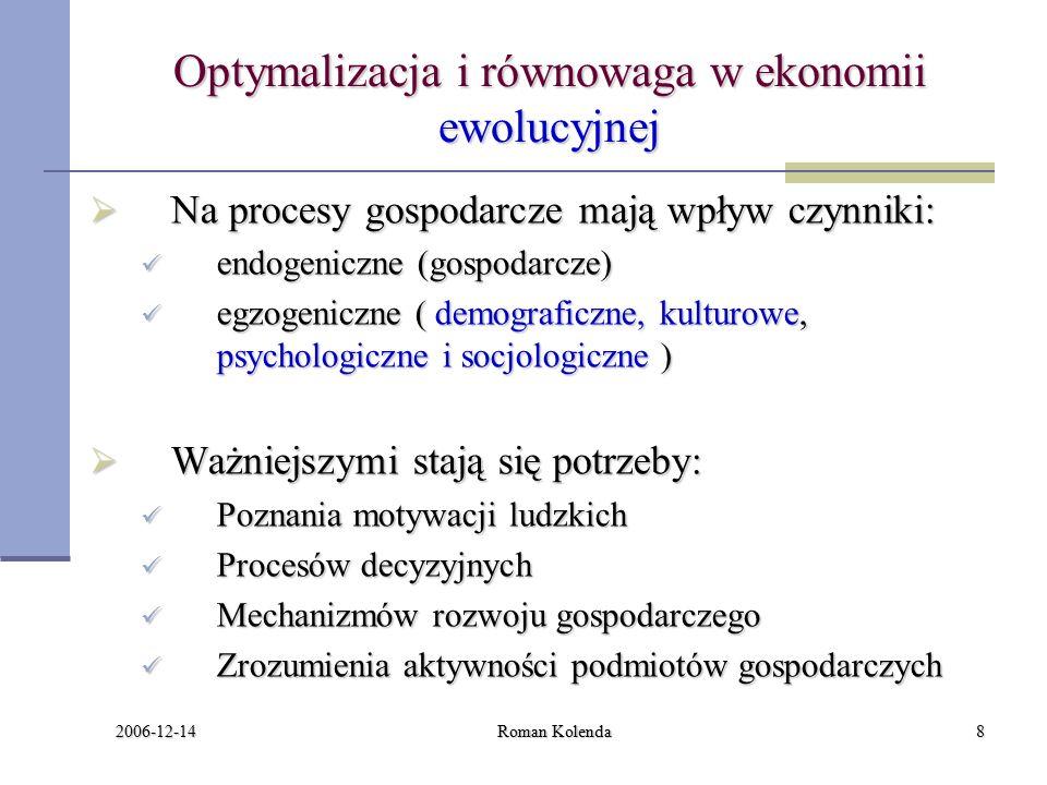 2006-12-14 Roman Kolenda8 Optymalizacja i równowaga w ekonomii ewolucyjnej  Na procesy gospodarcze mają wpływ czynniki: endogeniczne (gospodarcze) endogeniczne (gospodarcze) egzogeniczne ( demograficzne, kulturowe, psychologiczne i socjologiczne ) egzogeniczne ( demograficzne, kulturowe, psychologiczne i socjologiczne )  Ważniejszymi stają się potrzeby: Poznania motywacji ludzkich Poznania motywacji ludzkich Procesów decyzyjnych Procesów decyzyjnych Mechanizmów rozwoju gospodarczego Mechanizmów rozwoju gospodarczego Zrozumienia aktywności podmiotów gospodarczych Zrozumienia aktywności podmiotów gospodarczych