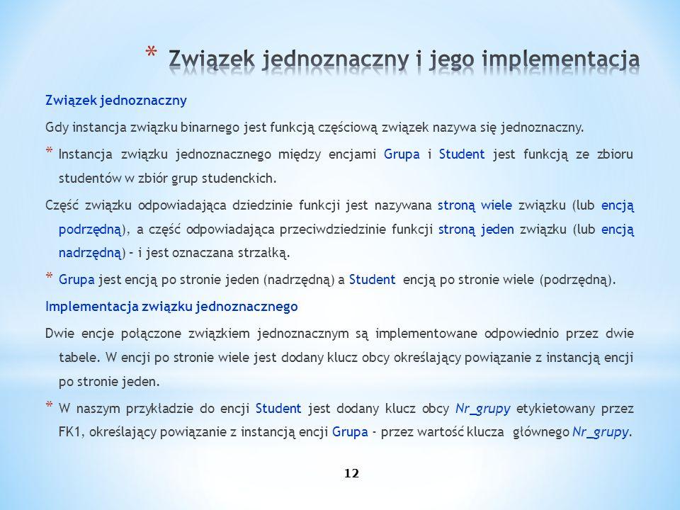 12 Związek jednoznaczny Gdy instancja związku binarnego jest funkcją częściową związek nazywa się jednoznaczny. * Instancja związku jednoznacznego mię