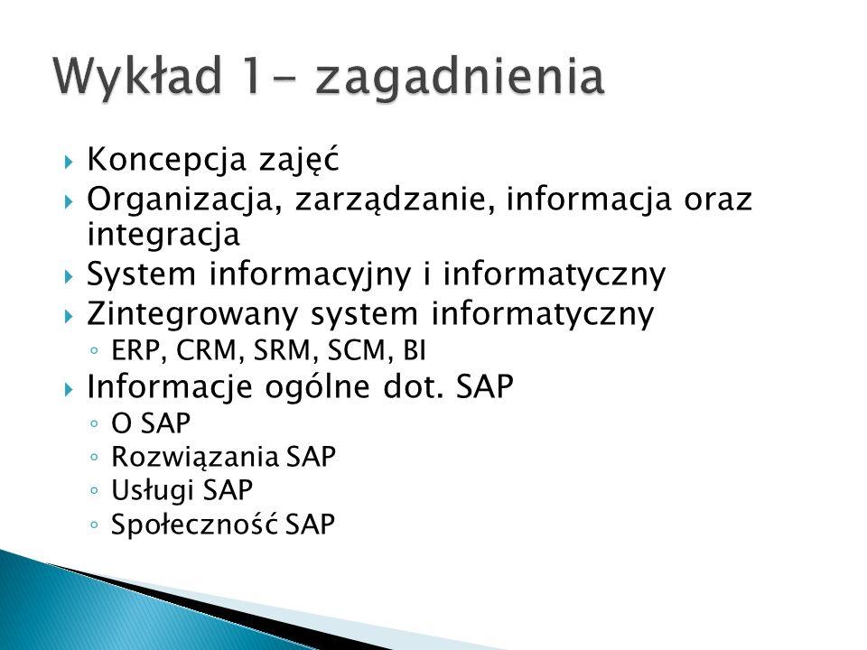  Koncepcja zajęć  Organizacja, zarządzanie, informacja oraz integracja  System informacyjny i informatyczny  Zintegrowany system informatyczny ◦ E