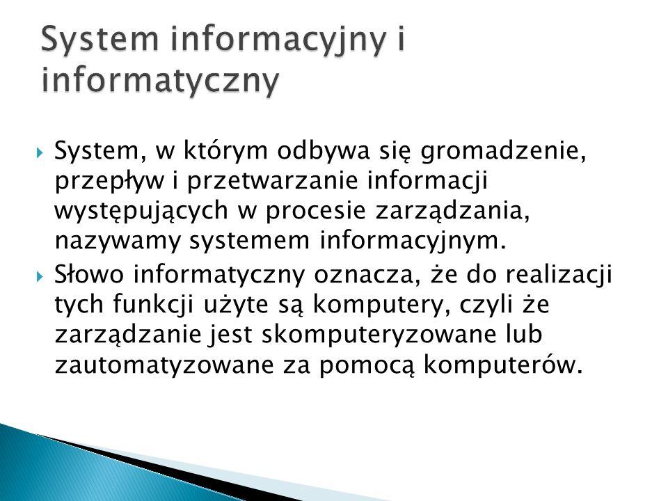  System, w którym odbywa się gromadzenie, przepływ i przetwarzanie informacji występujących w procesie zarządzania, nazywamy systemem informacyjnym.