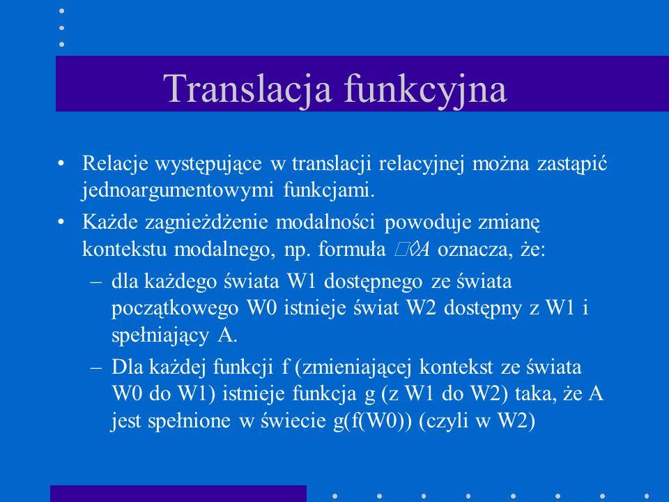 Translacja funkcyjna Relacje występujące w translacji relacyjnej można zastąpić jednoargumentowymi funkcjami. Każde zagnieżdżenie modalności powoduje
