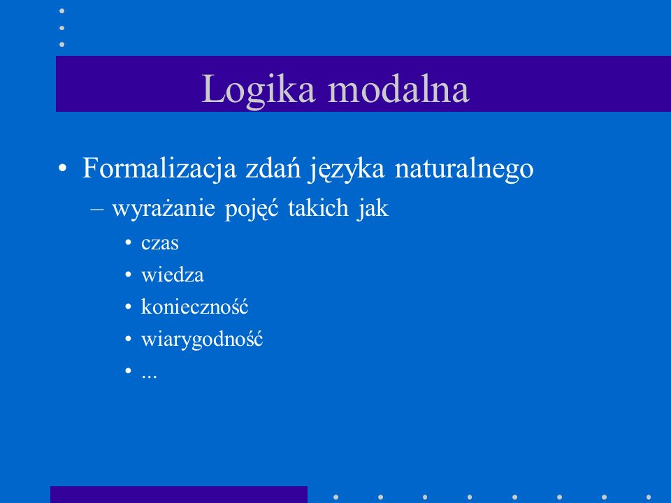 Klasyfikacja logik modalnych Poszczególne logiki modalne definiuje się poprzez własności operatorów modalnych: –D:  A   A –T:  A  A –E:  A    A –B:  A  A –W:  (  A  A)   A –...