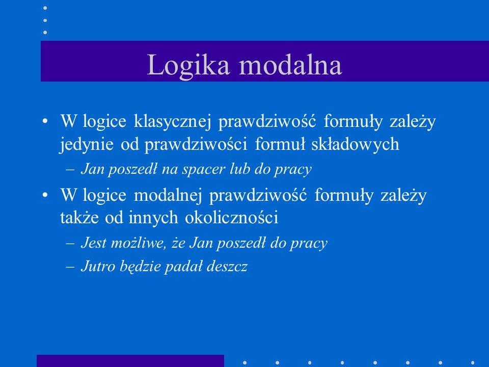 Logika modalna W logice klasycznej prawdziwość formuły zależy jedynie od prawdziwości formuł składowych –Jan poszedł na spacer lub do pracy W logice m