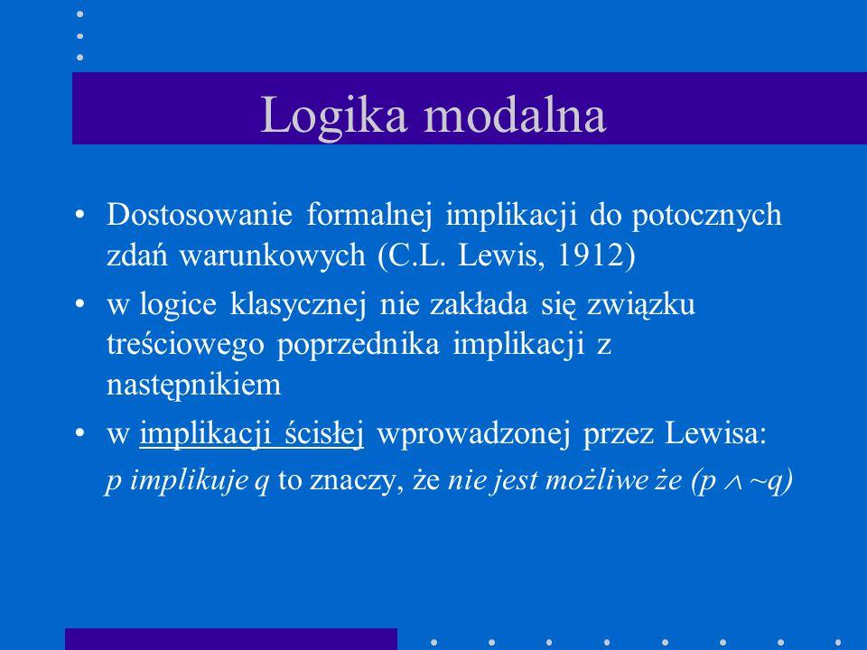Logika modalna Dostosowanie formalnej implikacji do potocznych zdań warunkowych (C.L. Lewis, 1912) w logice klasycznej nie zakłada się związku treścio