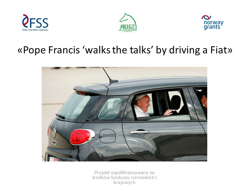 «Pope Francis 'walks the talks' by driving a Fiat» Projekt współfinansowany ze środków funduszy norweskich i krajowych