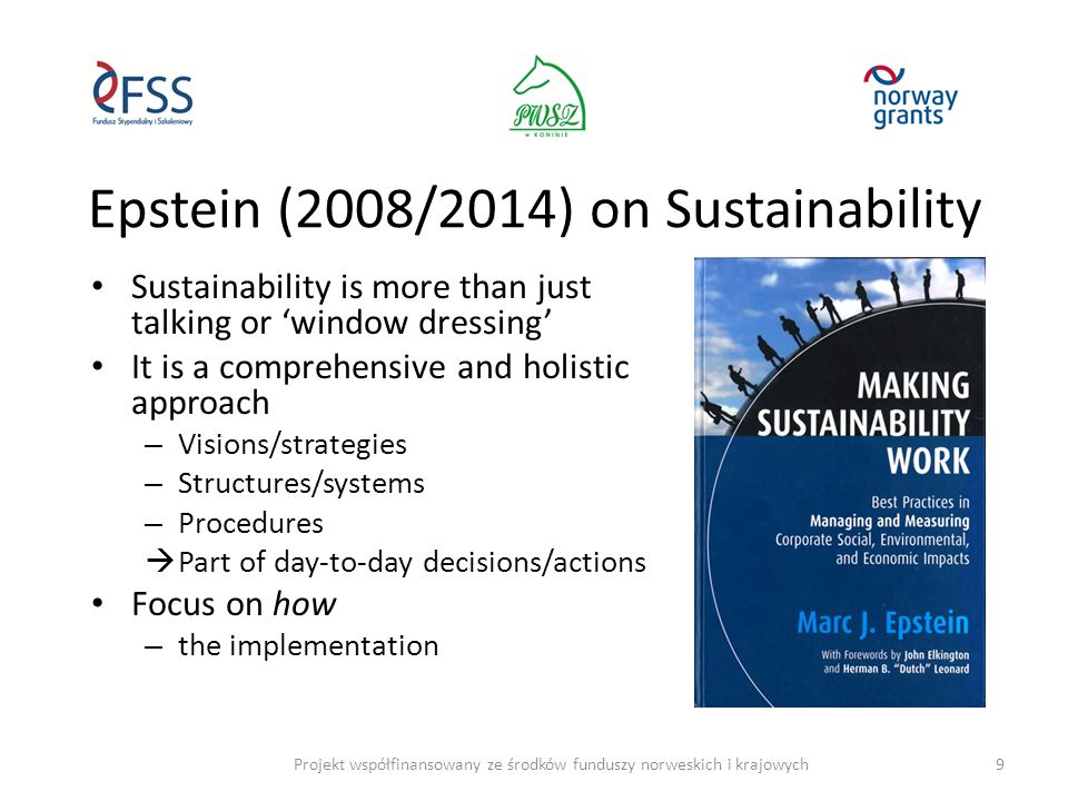 To become a Sustainable Business It is needed to – Change mindset (ethics/culture) and strategy – Be able to measure and control performance – Develop good governance and management – Develop new sustainable products/services and business models – Create sustainable production/manufacturing and supply chains – Use sustainable marketing, and – Create sustainable brands Must not look at sustainability as a cost or obligation, but as an opportunity and advantage !!.