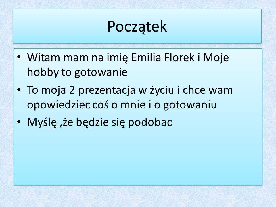 Początek Witam mam na imię Emilia Florek i Moje hobby to gotowanie To moja 2 prezentacja w życiu i chce wam opowiedziec coś o mnie i o gotowaniu Myślę