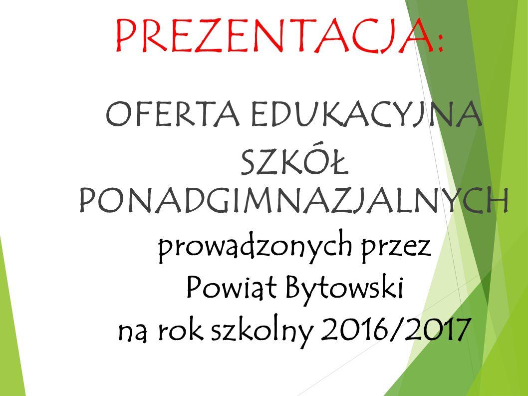 PREZENTACJA: OFERTA EDUKACYJNA SZKÓŁ PONADGIMNAZJALNYCH prowadzonych przez Powiat Bytowski na rok szkolny 2016/2017
