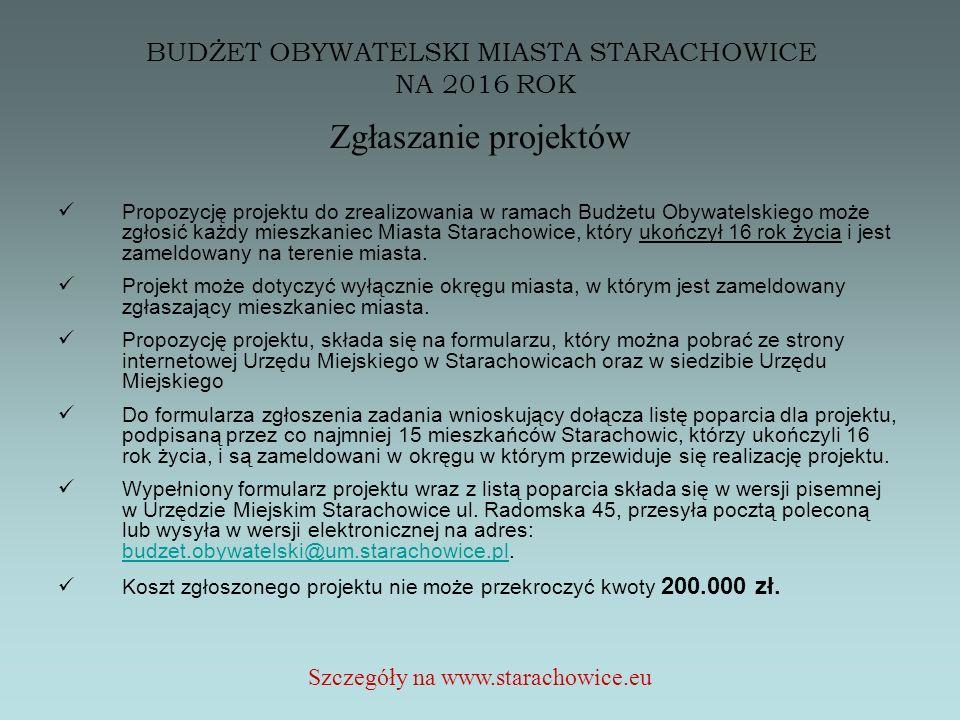 BUDŻET OBYWATELSKI MIASTA STARACHOWICE NA 2016 ROK Zgłaszanie projektów Propozycję projektu do zrealizowania w ramach Budżetu Obywatelskiego może zgłosić każdy mieszkaniec Miasta Starachowice, który ukończył 16 rok życia i jest zameldowany na terenie miasta.