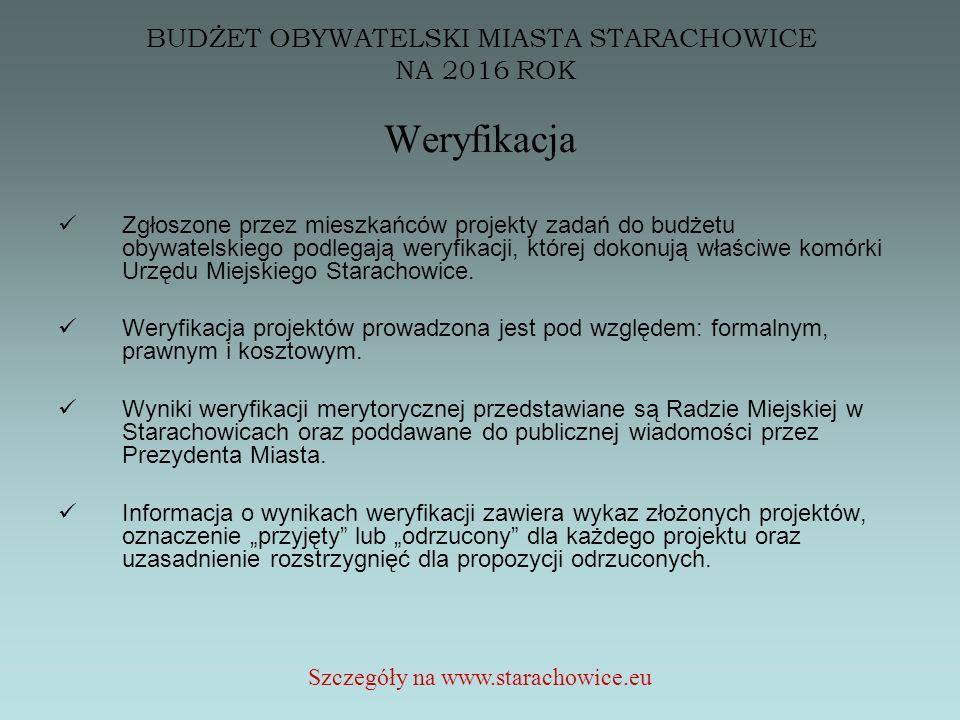 BUDŻET OBYWATELSKI MIASTA STARACHOWICE NA 2016 ROK Weryfikacja Zgłoszone przez mieszkańców projekty zadań do budżetu obywatelskiego podlegają weryfikacji, której dokonują właściwe komórki Urzędu Miejskiego Starachowice.