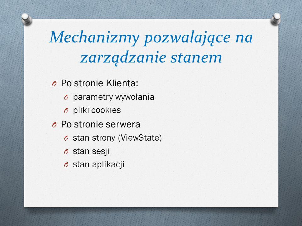 Mechanizmy pozwalające na zarządzanie stanem O Po stronie Klienta: O parametry wywołania O pliki cookies O Po stronie serwera O stan strony (ViewState) O stan sesji O stan aplikacji