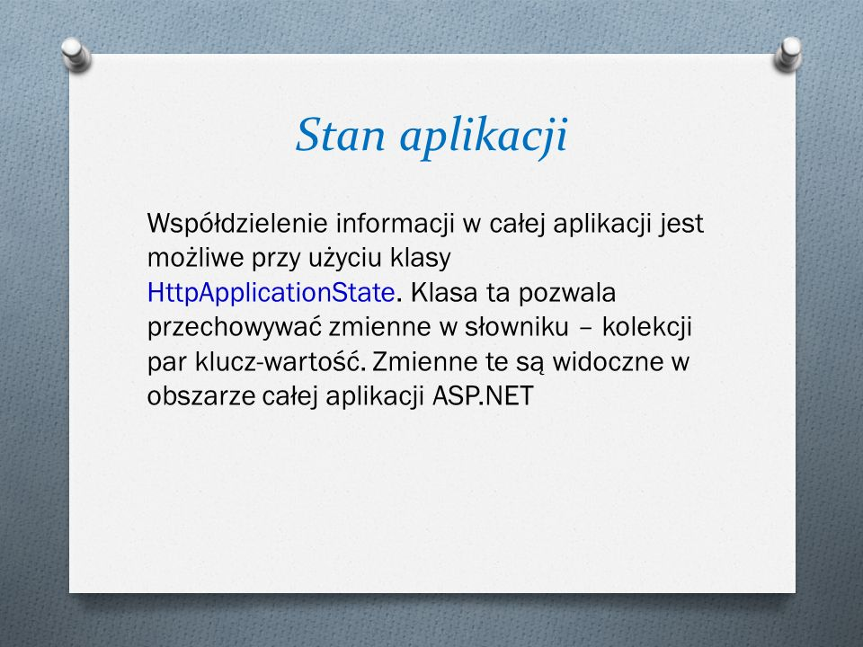 Stan aplikacji Współdzielenie informacji w całej aplikacji jest możliwe przy użyciu klasy HttpApplicationState. Klasa ta pozwala przechowywać zmienne