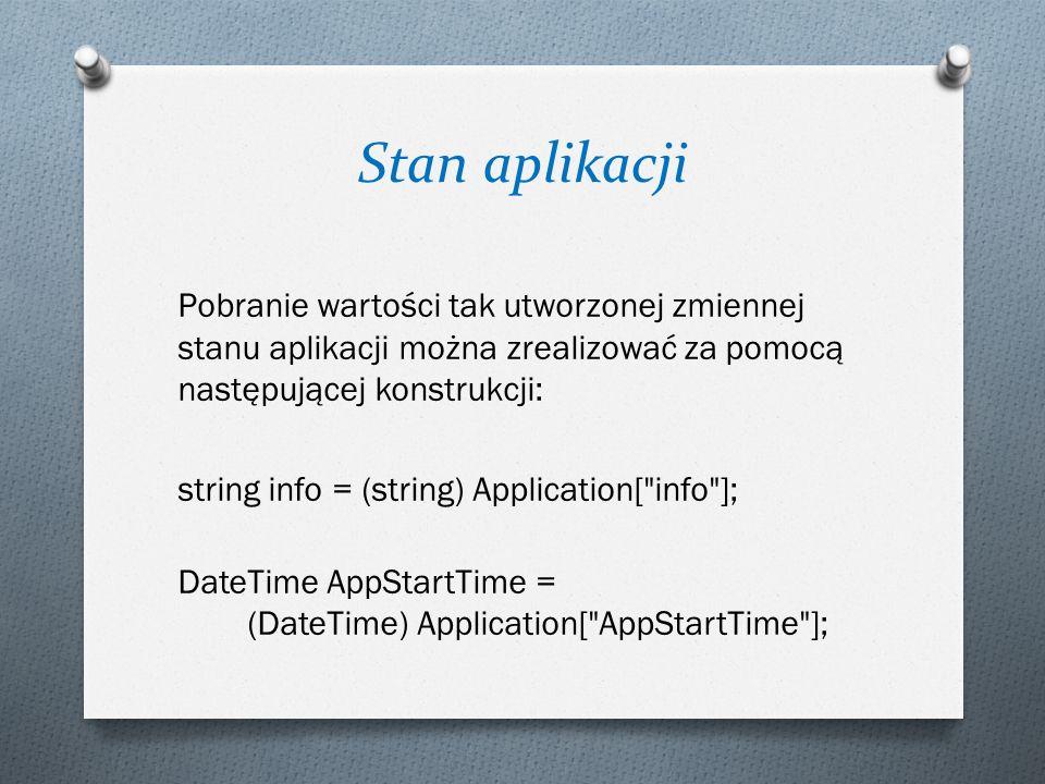 Stan aplikacji Pobranie wartości tak utworzonej zmiennej stanu aplikacji można zrealizować za pomocą następującej konstrukcji: string info = (string) Application[ info ]; DateTime AppStartTime = (DateTime) Application[ AppStartTime ];