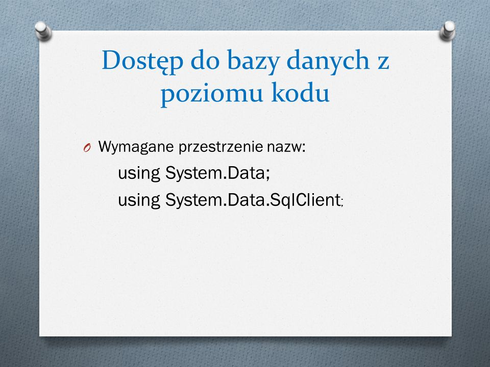 Dostęp do bazy danych z poziomu kodu O Wymagane przestrzenie nazw: using System.Data; using System.Data.SqlClient ;