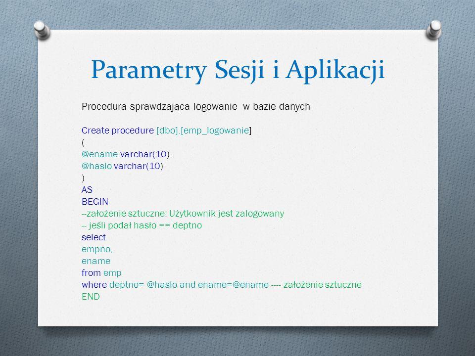 Parametry Sesji i Aplikacji Procedura sprawdzająca logowanie w bazie danych Create procedure [dbo].[emp_logowanie] ( @ename varchar(10), @haslo varchar(10) ) AS BEGIN --założenie sztuczne: Użytkownik jest zalogowany -- jeśli podał hasło == deptno select empno, ename from emp where deptno= @haslo and ename=@ename ---- założenie sztuczne END