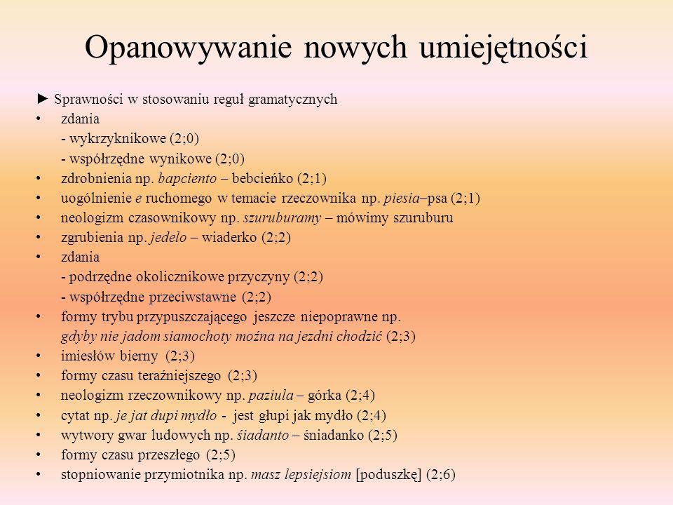 Opanowywanie nowych umiejętności ► Sprawności w stosowaniu reguł gramatycznych zdania - wykrzyknikowe (2;0) - współrzędne wynikowe (2;0) zdrobnienia n