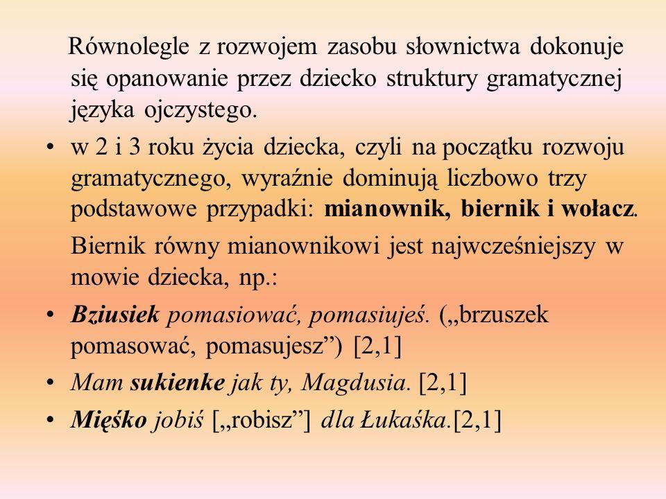 Równolegle z rozwojem zasobu słownictwa dokonuje się opanowanie przez dziecko struktury gramatycznej języka ojczystego. w 2 i 3 roku życia dziecka, cz