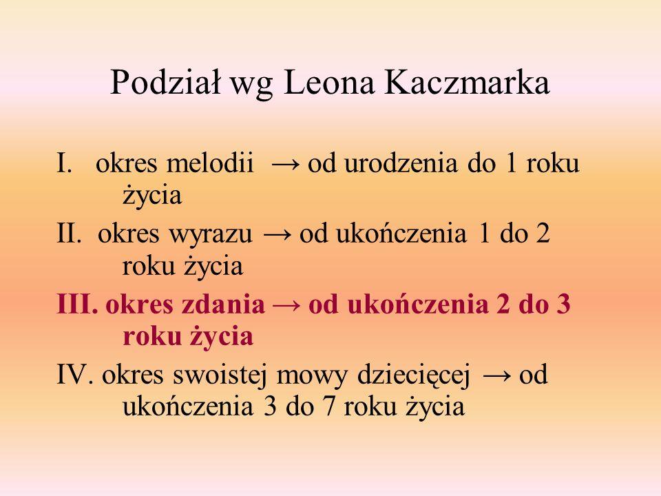 Podział wg Leona Kaczmarka I. okres melodii → od urodzenia do 1 roku życia II. okres wyrazu → od ukończenia 1 do 2 roku życia III. okres zdania → od u