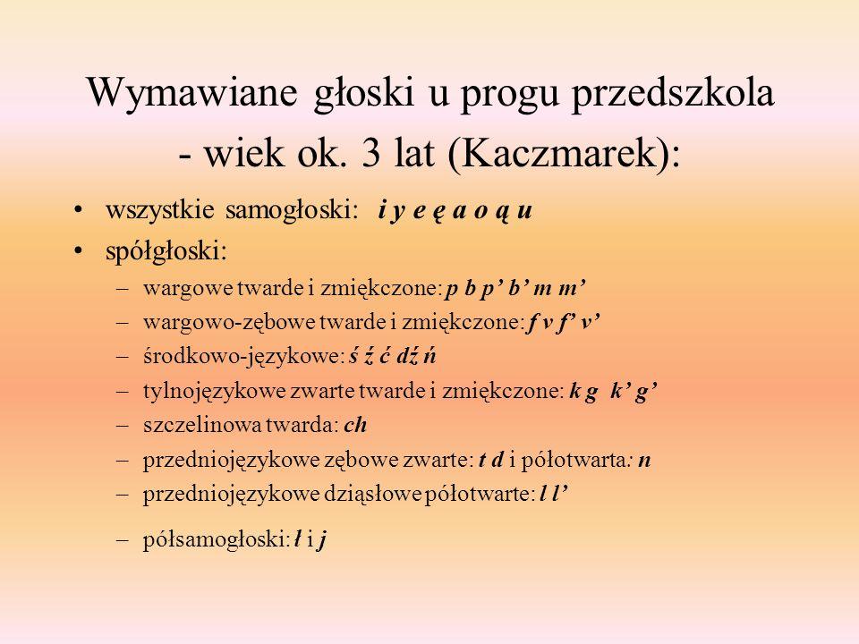 Wymawiane głoski u progu przedszkola - wiek ok. 3 lat (Kaczmarek): wszystkie samogłoski: i y e ę a o ą u spółgłoski: –wargowe twarde i zmiękczone: p b