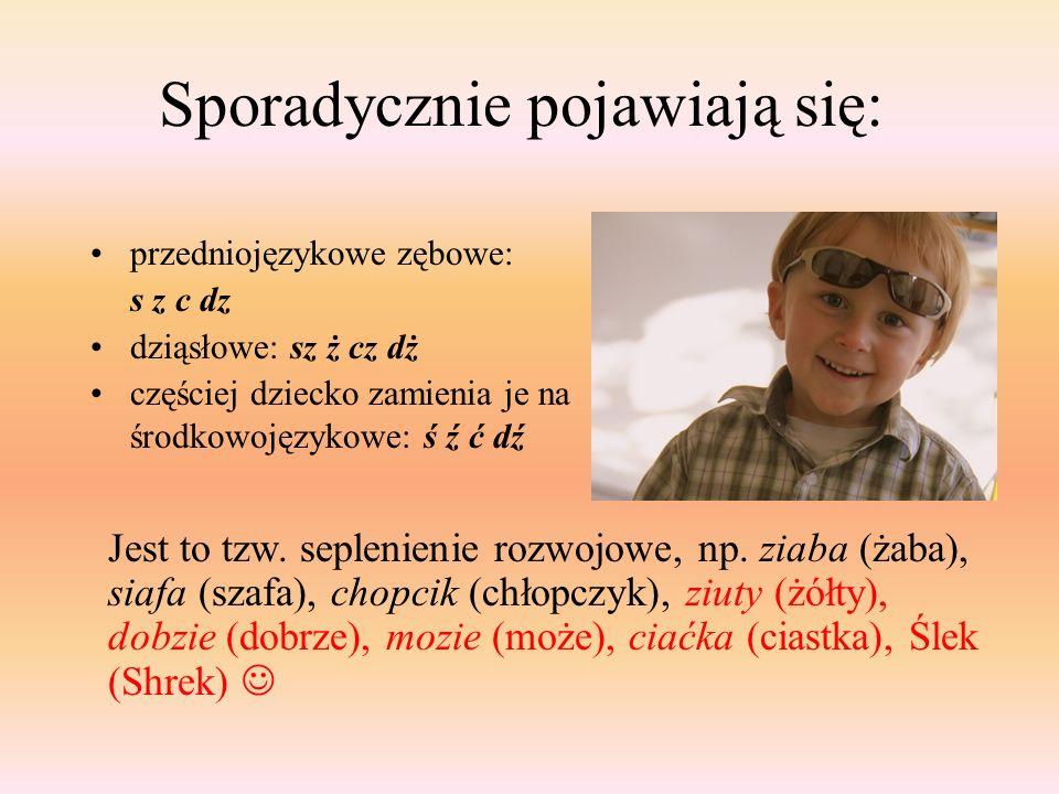 Sporadycznie pojawiają się: przedniojęzykowe zębowe: s z c dz dziąsłowe: sz ż cz dż częściej dziecko zamienia je na środkowojęzykowe: ś ź ć dź Jest to