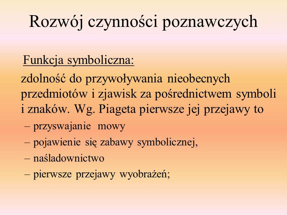 Rozwój czynności poznawczych Funkcja symboliczna: zdolność do przywoływania nieobecnych przedmiotów i zjawisk za pośrednictwem symboli i znaków. Wg. P