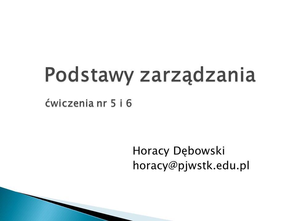 Podstawy zarządzania ćwiczenia nr 5 i 6 ćwiczenia nr 5 i 6 Horacy Dębowski horacy@pjwstk.edu.pl