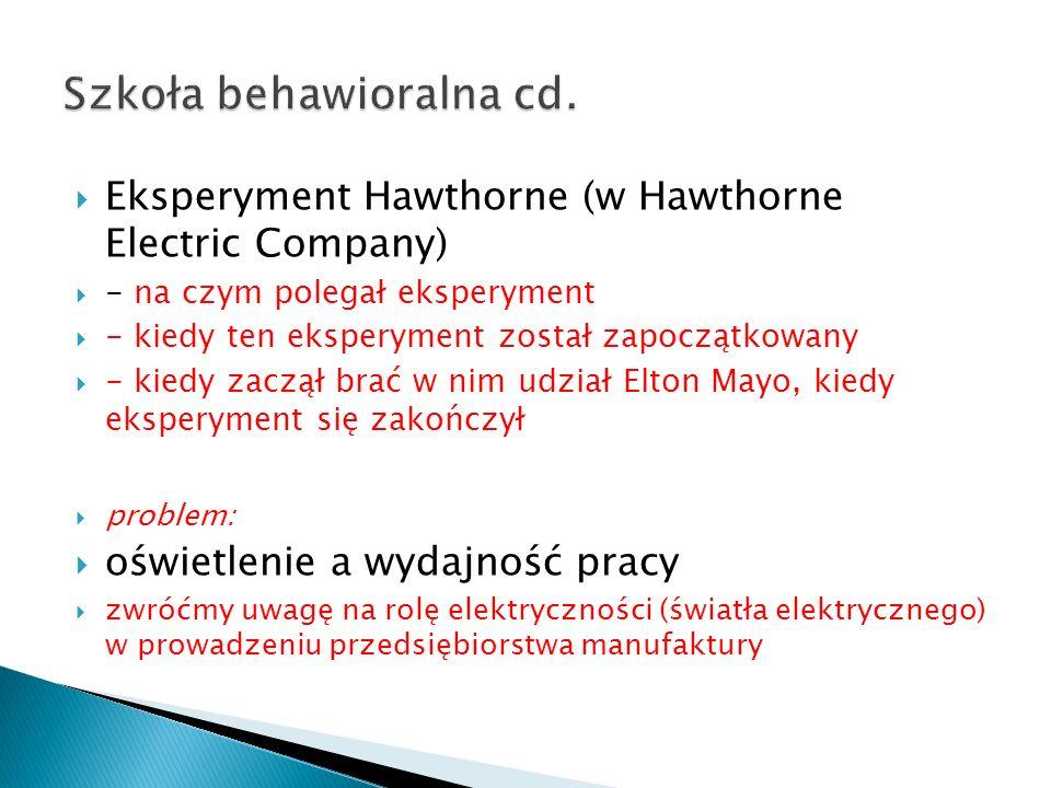  Eksperyment Hawthorne (w Hawthorne Electric Company)  - na czym polegał eksperyment  - kiedy ten eksperyment został zapoczątkowany  - kiedy zaczął brać w nim udział Elton Mayo, kiedy eksperyment się zakończył  problem:  oświetlenie a wydajność pracy  zwróćmy uwagę na rolę elektryczności (światła elektrycznego) w prowadzeniu przedsiębiorstwa manufaktury