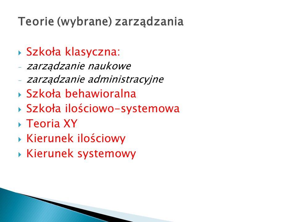 Teorie (wybrane) zarządzania  Szkoła klasyczna: - zarządzanie naukowe - zarządzanie administracyjne  Szkoła behawioralna  Szkoła ilościowo-systemowa  Teoria XY  Kierunek ilościowy  Kierunek systemowy
