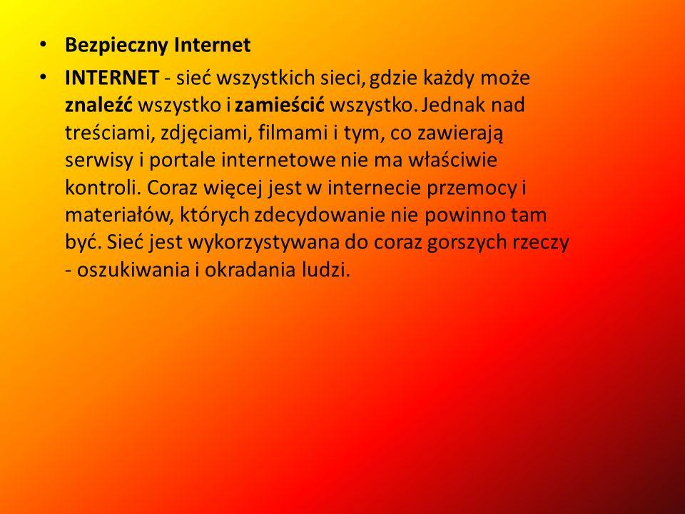 Bezpieczny Internet INTERNET - sieć wszystkich sieci, gdzie każdy może znaleźć wszystko i zamieścić wszystko.