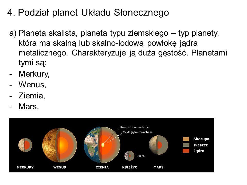 4. Podział planet Układu Słonecznego a)Planeta skalista, planeta typu ziemskiego – typ planety, która ma skalną lub skalno-lodową powłokę jądra metali