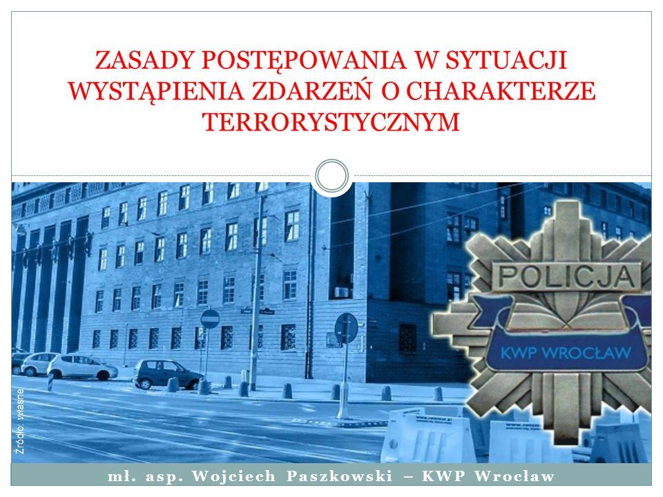 mł. asp. Wojciech Paszkowski – KWP Wrocław ZASADY POSTĘPOWANIA W SYTUACJI WYSTĄPIENIA ZDARZEŃ O CHARAKTERZE TERRORYSTYCZNYM Źródło: własne
