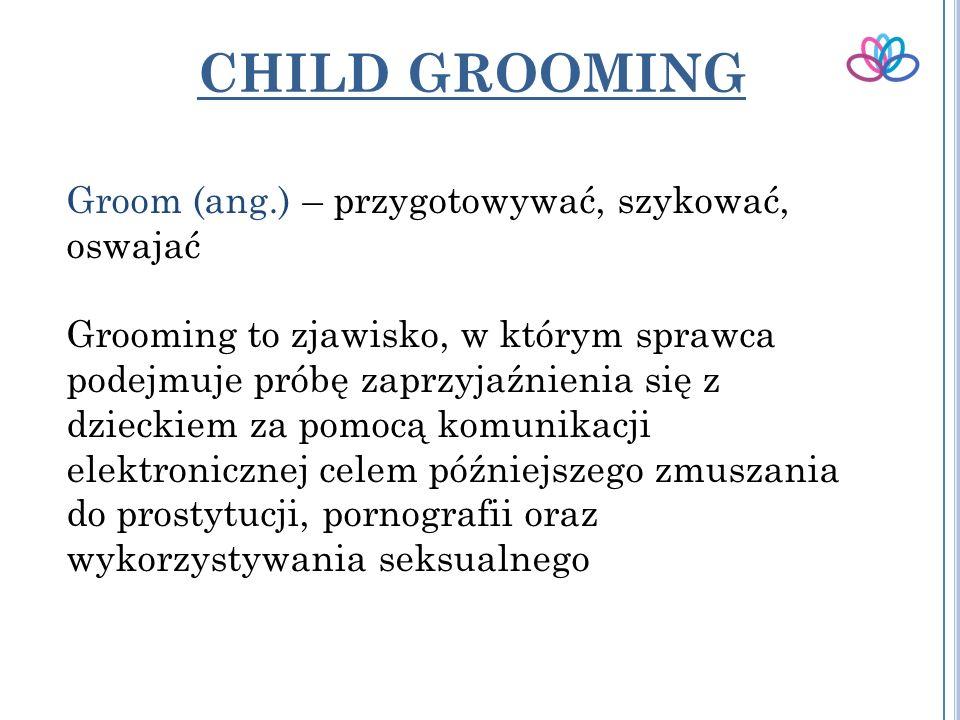 CHILD GROOMING Groom (ang.) – przygotowywać, szykować, oswajać Grooming to zjawisko, w którym sprawca podejmuje próbę zaprzyjaźnienia się z dzieckiem za pomocą komunikacji elektronicznej celem późniejszego zmuszania do prostytucji, pornografii oraz wykorzystywania seksualnego