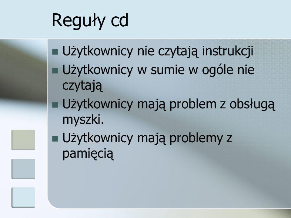 Reguły cd Użytkownicy nie czytają instrukcji Użytkownicy w sumie w ogóle nie czytają Użytkownicy mają problem z obsługą myszki.