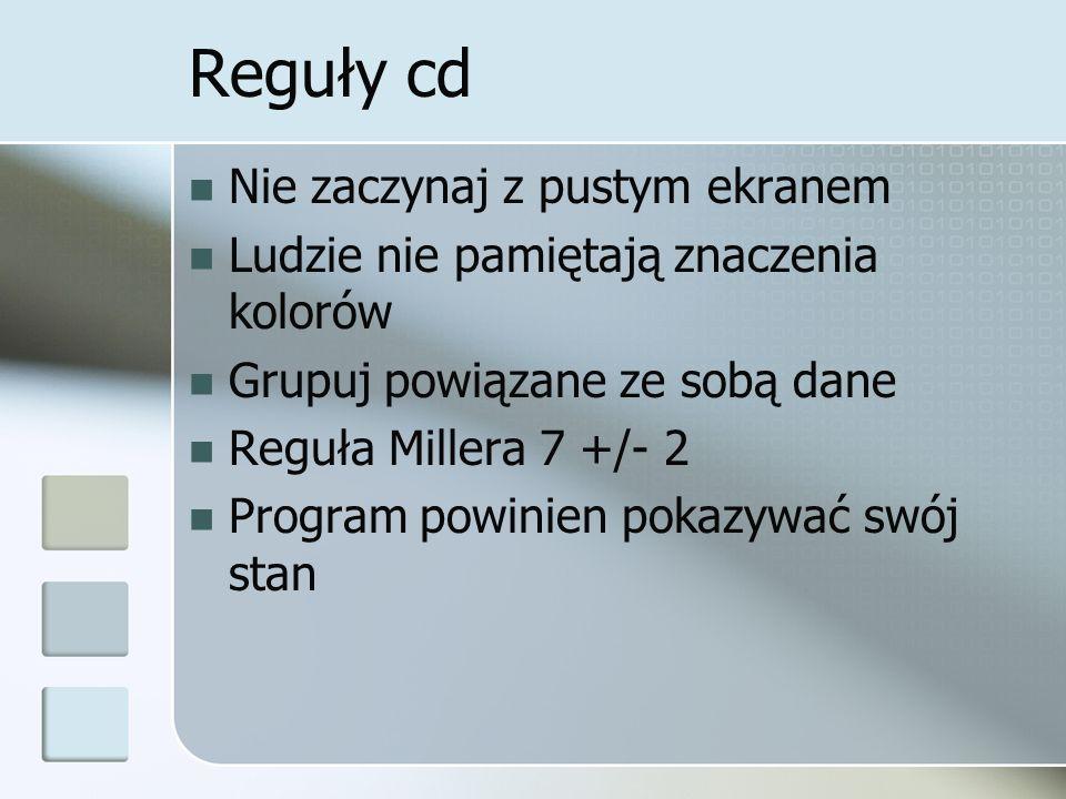 Reguły cd Nie zaczynaj z pustym ekranem Ludzie nie pamiętają znaczenia kolorów Grupuj powiązane ze sobą dane Reguła Millera 7 +/- 2 Program powinien pokazywać swój stan