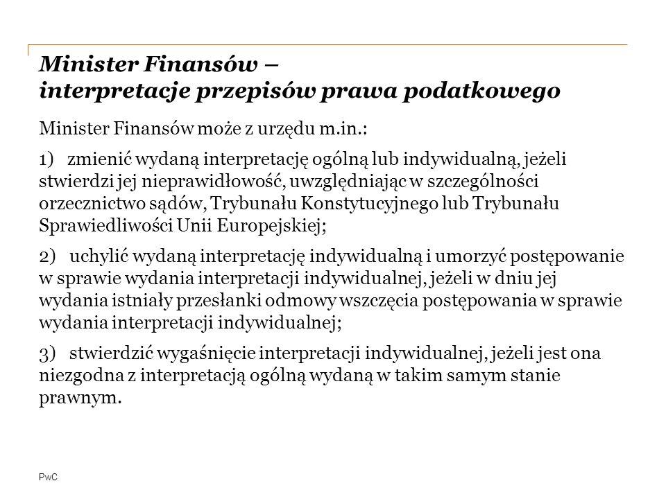 PwC Minister Finansów – interpretacje przepisów prawa podatkowego Minister Finansów może z urzędu m.in.: 1) zmienić wydaną interpretację ogólną lub indywidualną, jeżeli stwierdzi jej nieprawidłowość, uwzględniając w szczególności orzecznictwo sądów, Trybunału Konstytucyjnego lub Trybunału Sprawiedliwości Unii Europejskiej; 2) uchylić wydaną interpretację indywidualną i umorzyć postępowanie w sprawie wydania interpretacji indywidualnej, jeżeli w dniu jej wydania istniały przesłanki odmowy wszczęcia postępowania w sprawie wydania interpretacji indywidualnej; 3) stwierdzić wygaśnięcie interpretacji indywidualnej, jeżeli jest ona niezgodna z interpretacją ogólną wydaną w takim samym stanie prawnym.